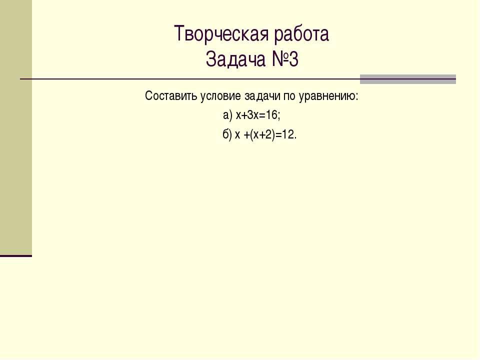Творческая работа Задача №3 Составить условие задачи по уравнению: а) х+3х=16...