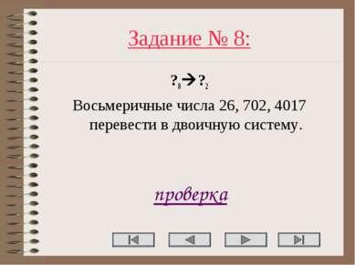 Задание № 8: ?8 ?2 Восьмеричные числа 26, 702, 4017 перевести в двоичную сист...