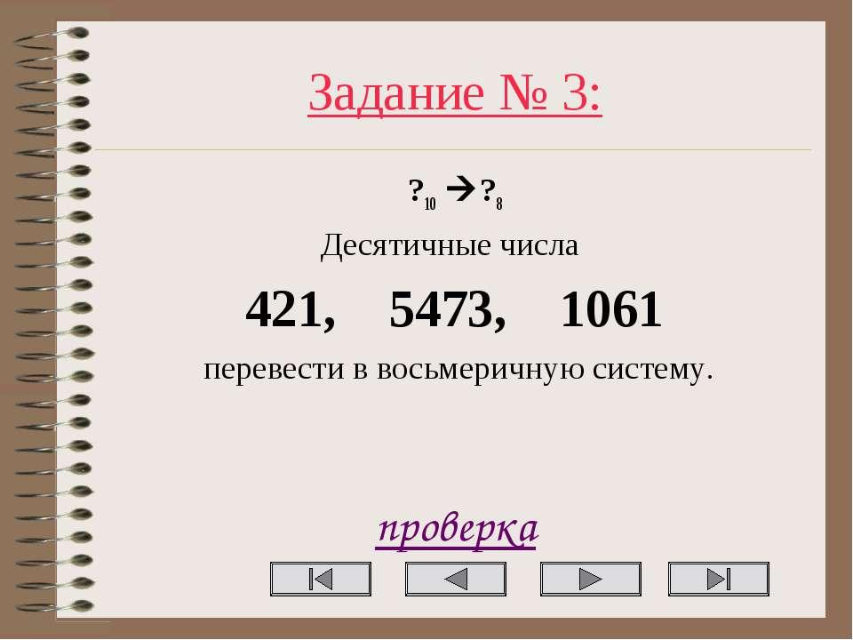 Задание № 3: ?10 ?8 Десятичные числа 421, 5473, 1061 перевести в восьмеричную...
