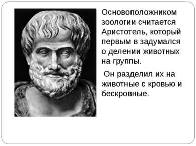 Основоположником зоологии считается Аристотель, который первым в задумался о ...