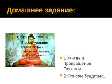 Домашнее задание: 1.Жизнь и превращение Гаутамы. 2.Основы буддизма.