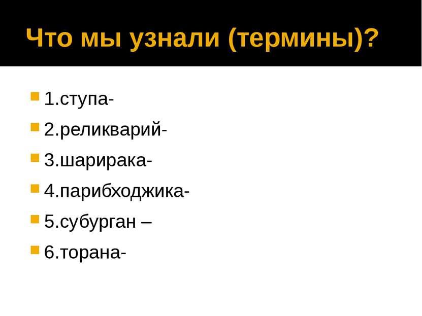 Что мы узнали (термины)? 1.ступа- 2.реликварий- 3.шарирака- 4.парибходжика- 5...