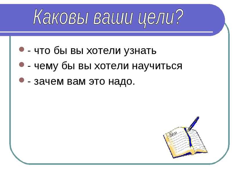 - что бы вы хотели узнать - чему бы вы хотели научиться - зачем вам это надо.