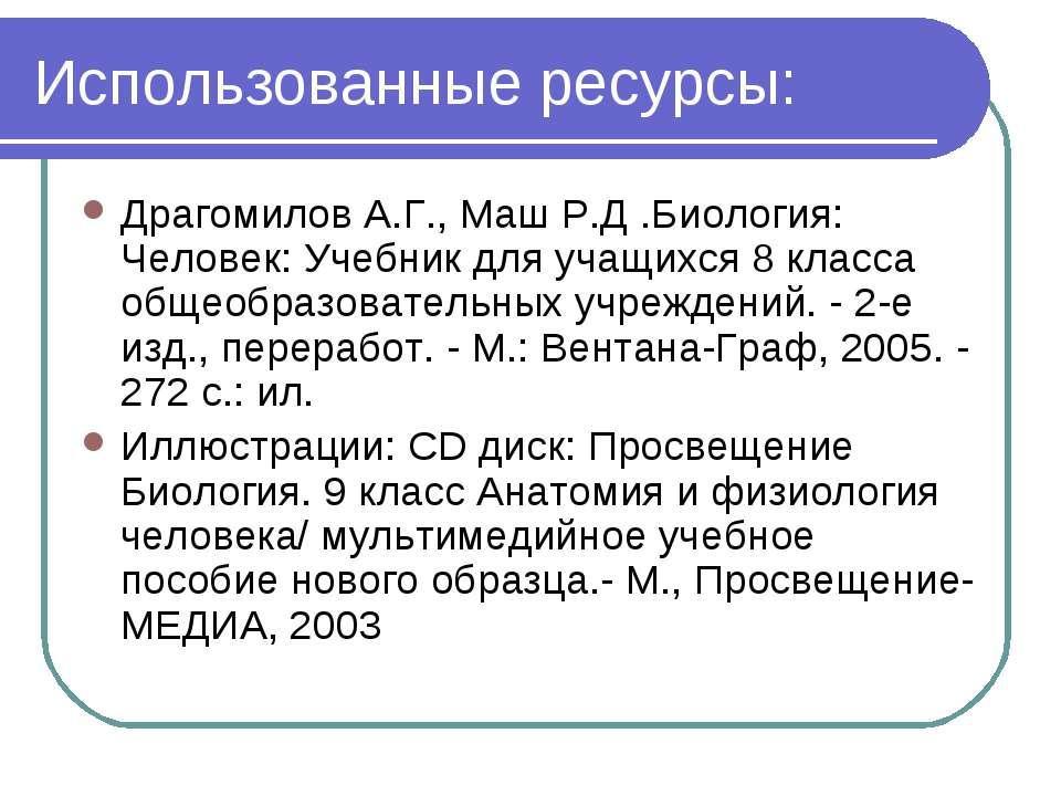 Использованные ресурсы: Драгомилов А.Г., Маш Р.Д .Биология: Человек: Учебник ...