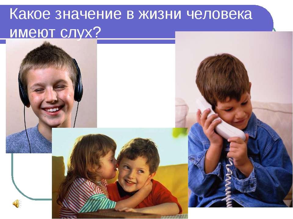 Какое значение в жизни человека имеют слух?