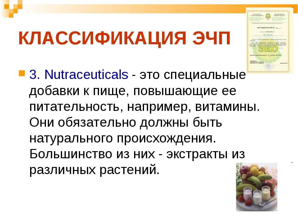 КЛАССИФИКАЦИЯ ЭЧП 3. Nutraceuticals - это специальные добавки к пище, повышаю...