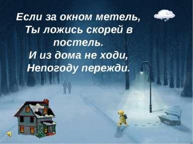 Если за окном метель, Ты ложись скорей в постель. И из дома не ходи, Непогоду...