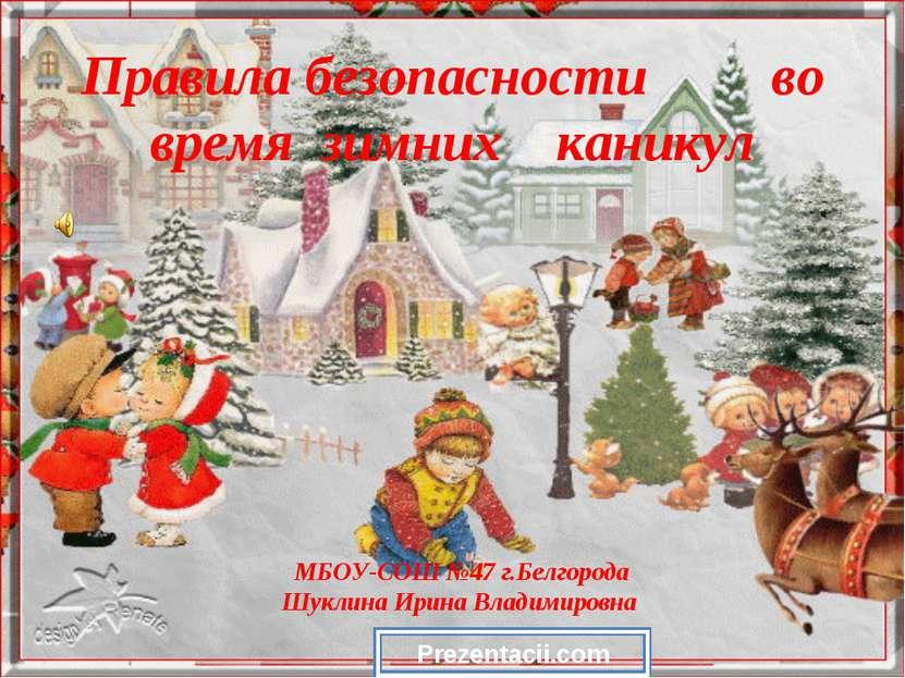 Правила безопасности во время зимних каникул МБОУ-СОШ №47 г.Белгорода Шуклина...
