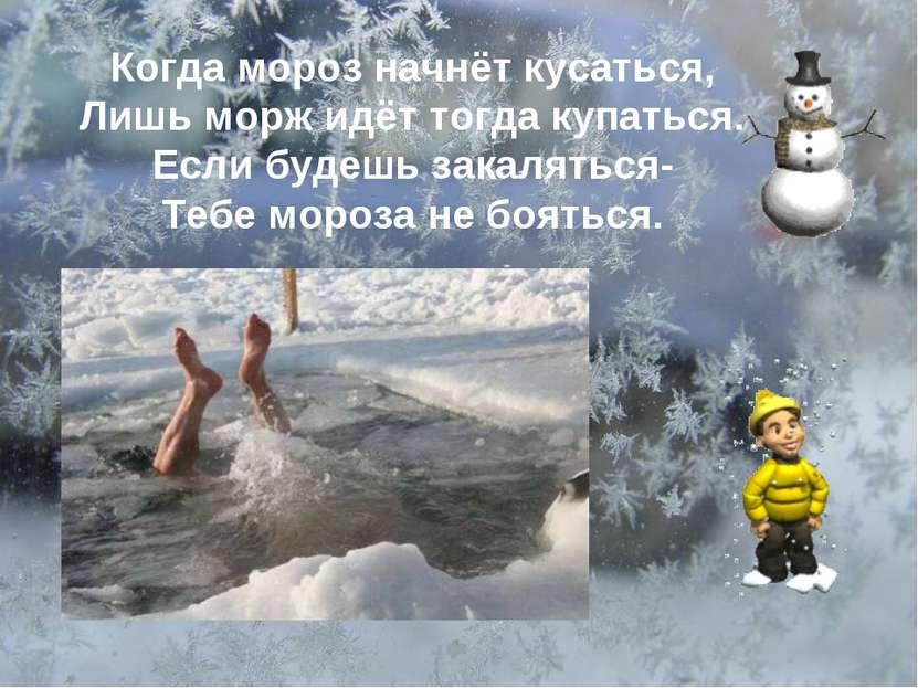 Когда мороз начнёт кусаться, Лишь морж идёт тогда купаться. Если будешь закал...