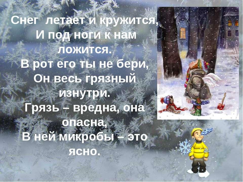 Снег летает и кружится, И под ноги к нам ложится. В рот его ты не бери, Он ве...