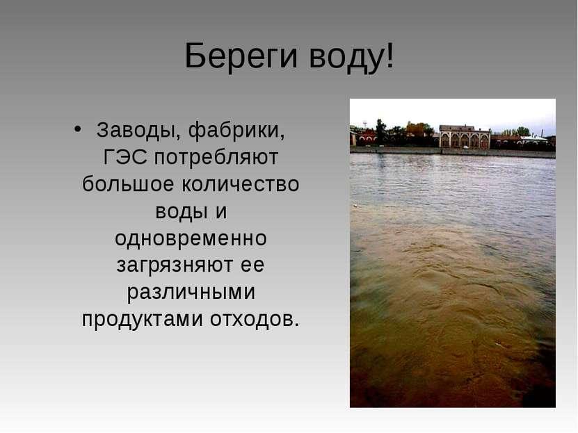Береги воду! Заводы, фабрики, ГЭС потребляют большое количество воды и одновр...