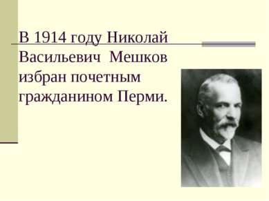 В 1914 году Николай Васильевич Мешков избран почетным гражданином Перми.