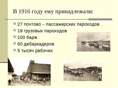 В 1916 году ему принадлежали: 27 почтово – пассажирских пароходов 19 грузовых...