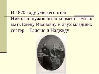 В 1870 году умер его отец Николаю нужно было кормить семью: мать Елену Иванов...