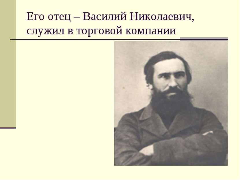 Его отец – Василий Николаевич, служил в торговой компании