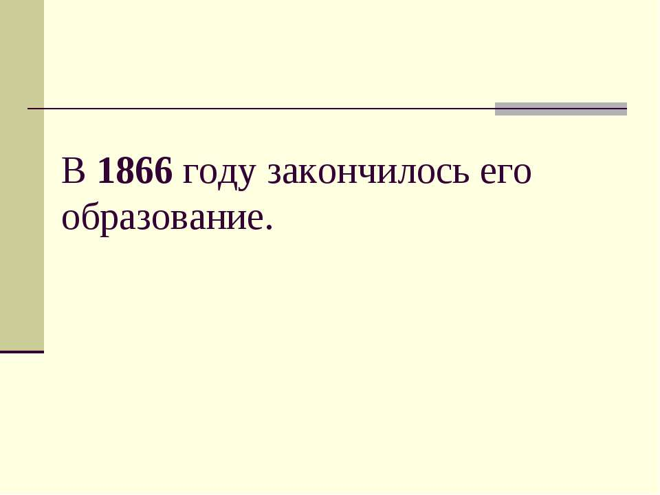 В 1866 году закончилось его образование.