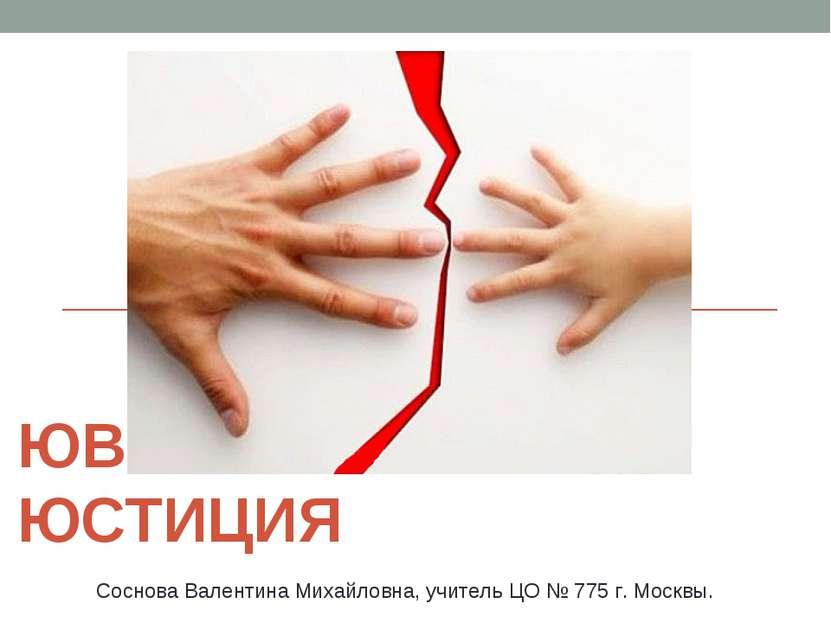 ЮВЕНАЛЬНАЯ ЮСТИЦИЯ Соснова Валентина Михайловна, учитель ЦО № 775 г. Москвы.