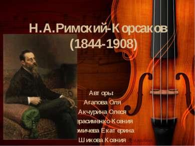 Н.А.Римский-Корсаков (1844-1908) Авторы: Агапова Оля Акчурина Олеся Герасимен...