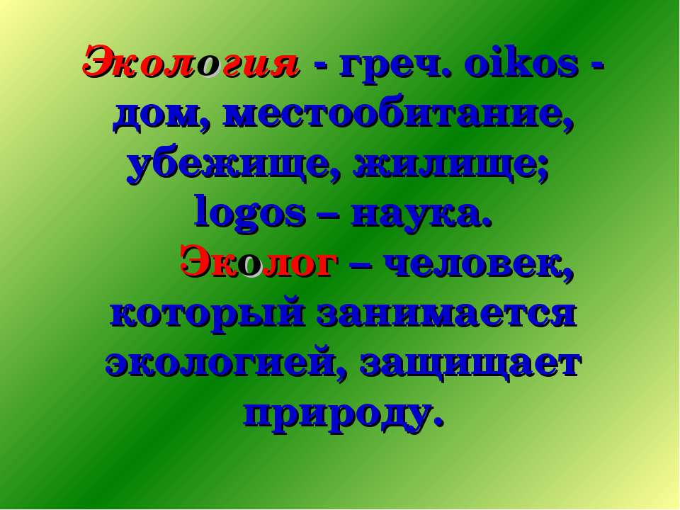 Экология - греч. oikos - дом, местообитание, убежище, жилище; logos – наука. ...