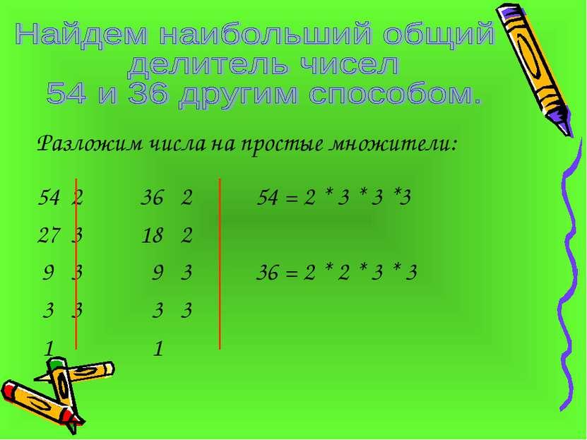 Разложим числа на простые множители: 54 2 36 2 54 = 2 * 3 * 3 *3 27 3 18 2 9 ...