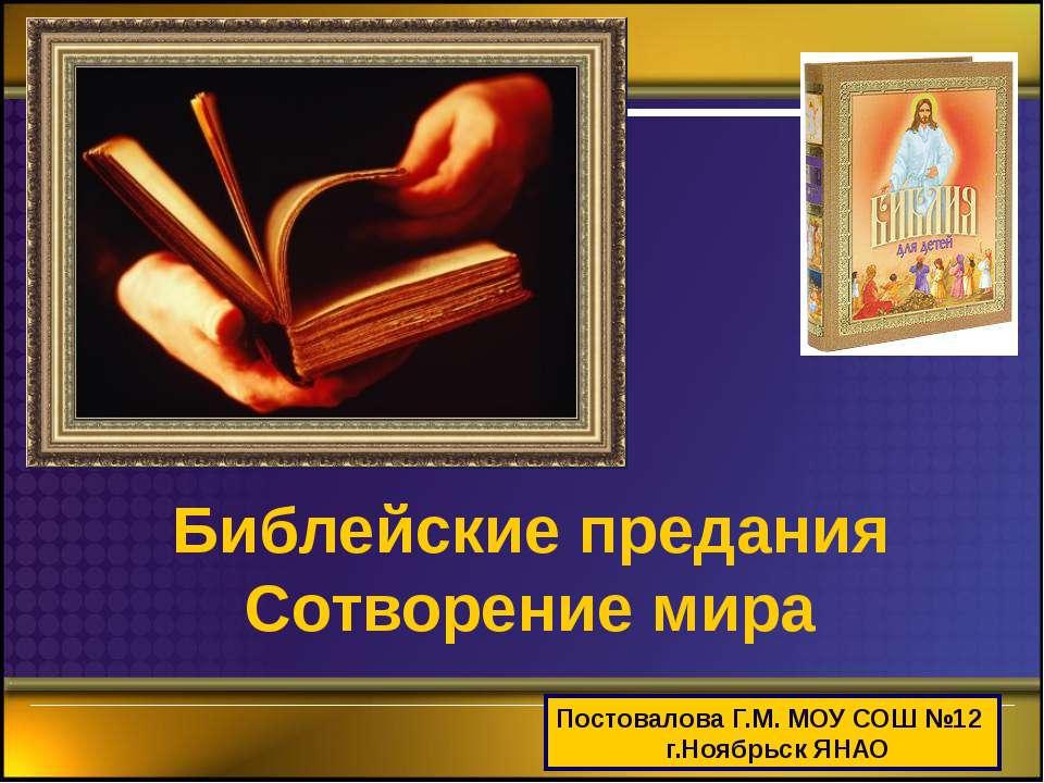 Библейские предания Сотворение мира Постовалова Г.М. МОУ СОШ №12 г.Ноябрьск ЯНАО