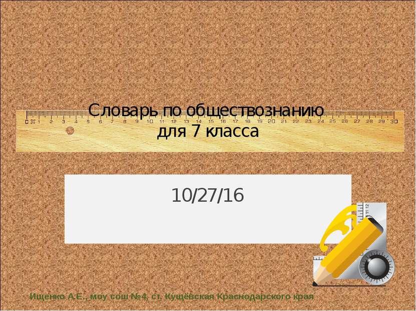 Словарь по обществознанию для 7 класса Ищенко А.Е., моу сош №4, ст. Кущёвская...