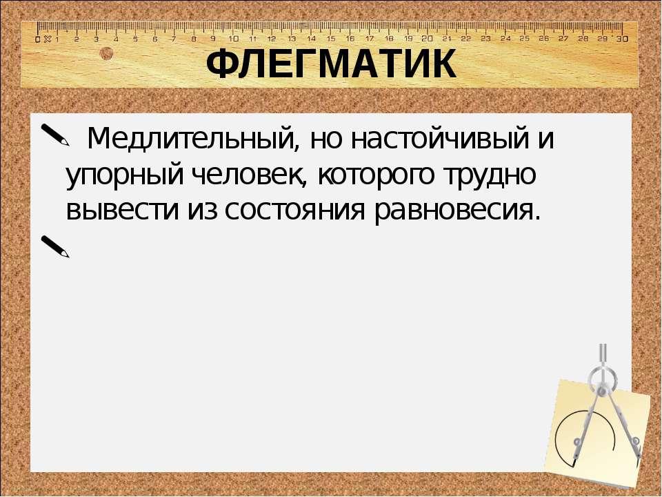 ФЛЕГМАТИК  Медлительный, но настойчивый и упорный человек, которого трудно в...