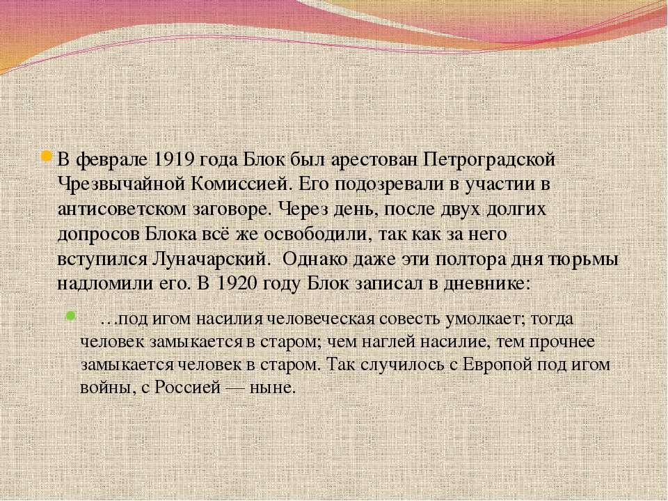 В феврале 1919 года Блок был арестован Петроградской Чрезвычайной Комиссией. ...