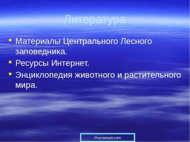 Литература Материалы Центрального Лесного заповедника. Ресурсы Интернет. Энци...