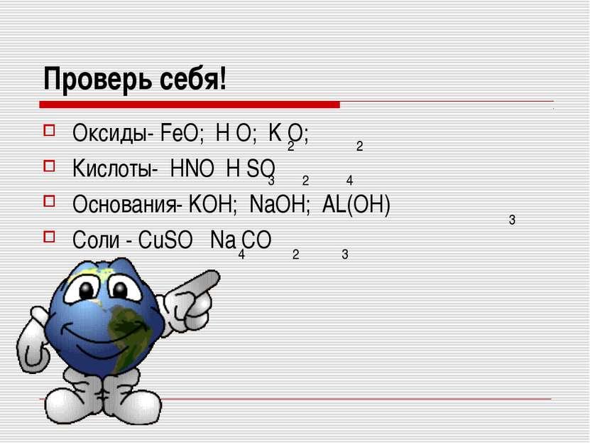 Проверь себя! Оксиды- FeO; H O; K O; Кислоты- HNO H SO Основания- KOH; NaOH; ...