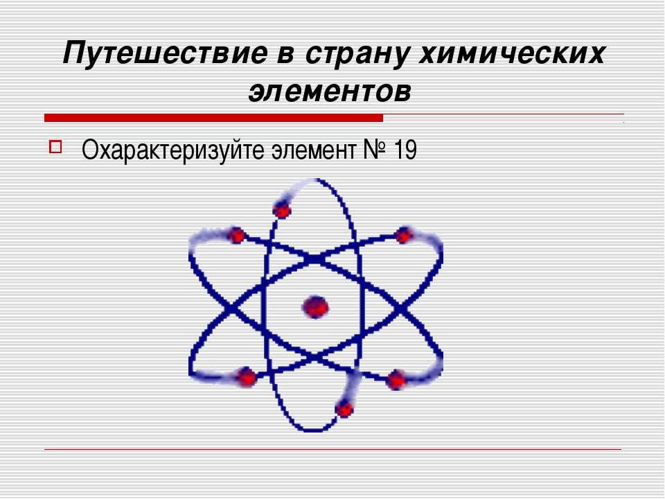 Путешествие в страну химических элементов Охарактеризуйте элемент № 19