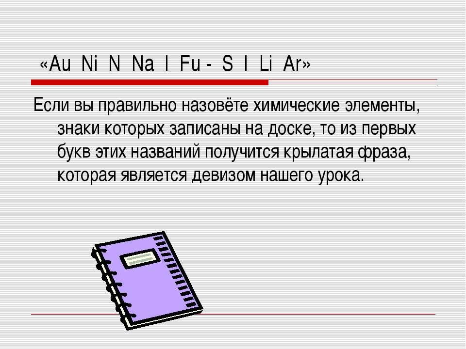 «Au Ni N Na I Fu - S I Li Ar» Если вы правильно назовёте химические элементы,...