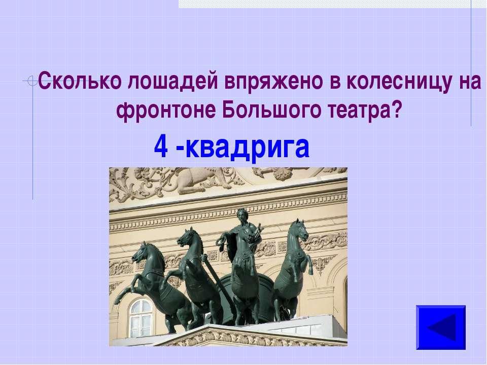 Сколько лошадей впряжено в колесницу на фронтоне Большого театра? 4 -квадрига