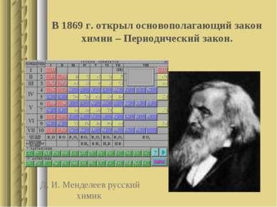Д. И. Менделеев русский химик В 1869 г. открыл основополагающий закон химии –...