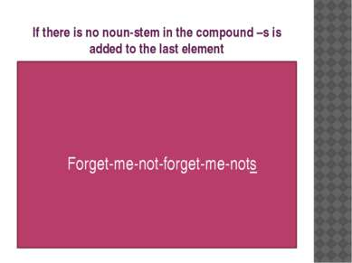 If there is no noun-stem in the compound –s is added to the last element Forg...