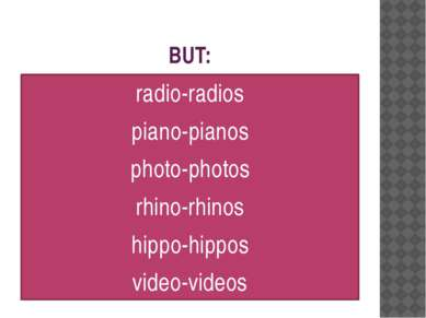 BUT: radio-radios piano-pianos photo-photos rhino-rhinos hippo-hippos video-v...