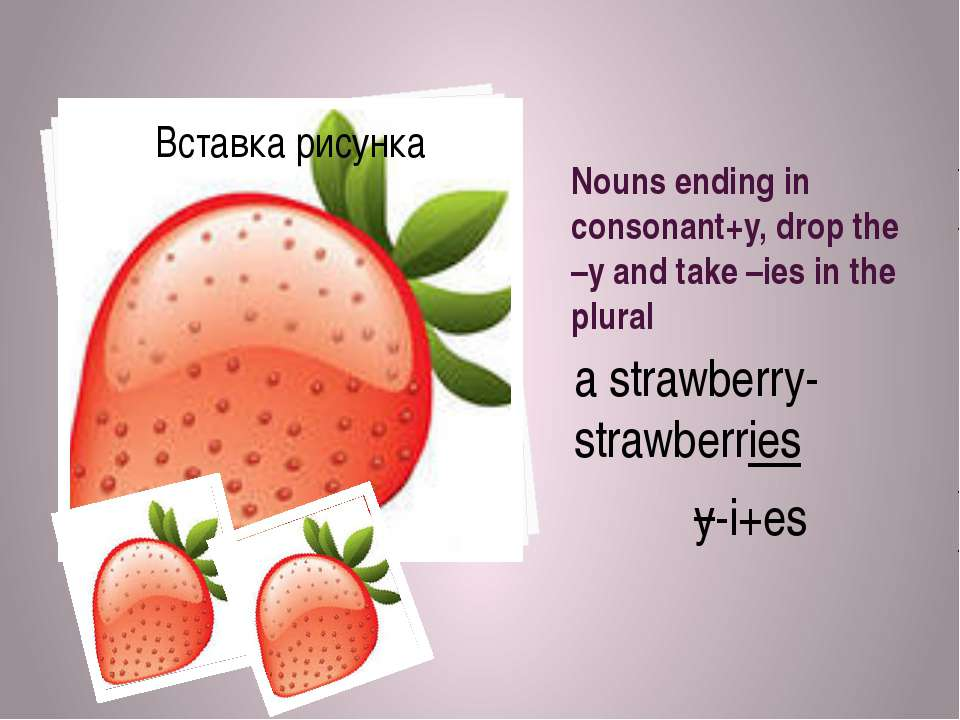Nouns ending in consonant+y, drop the –y and take –ies in the plural a strawb...
