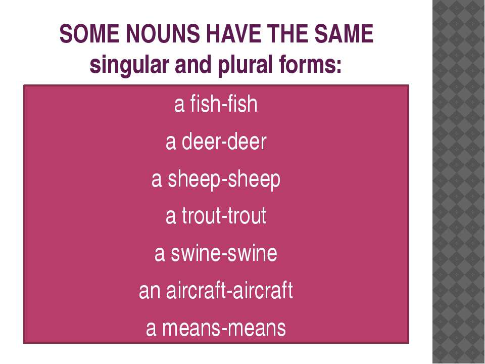 SOME NOUNS HAVE THE SAME singular and plural forms: a fish-fish a deer-deer a...