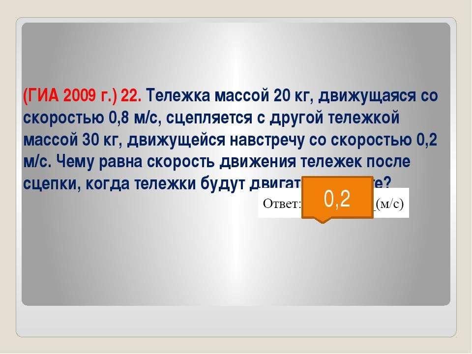 (ГИА 2009 г.) 22. Тележка массой 20 кг, движущаяся со скоростью 0,8 м/с, сцеп...