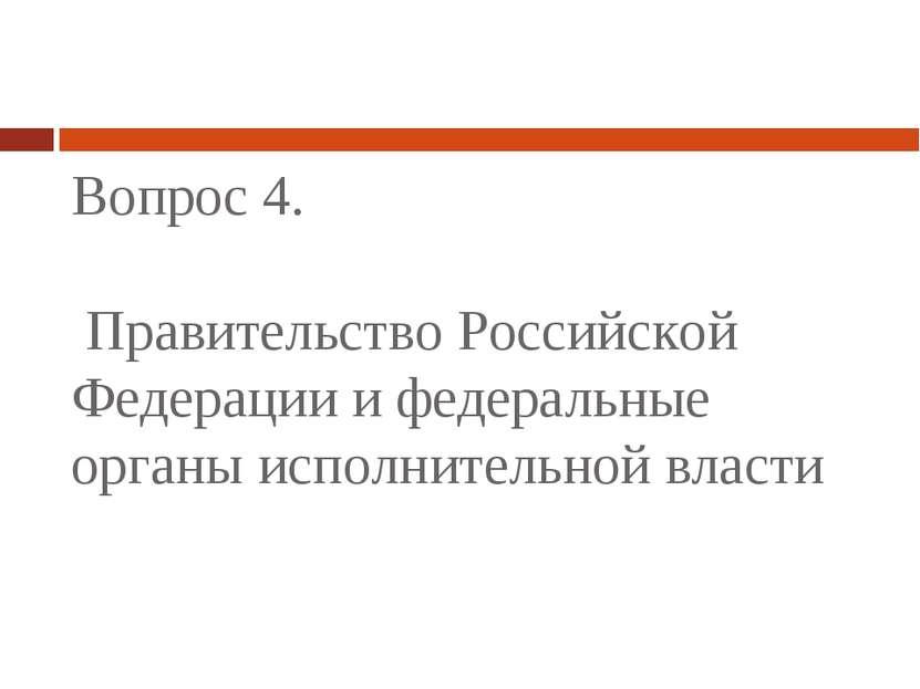 Вопрос 4. Правительство Российской Федерации и федеральные органы исполнитель...