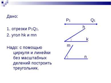 Дано: 1. отрезки P1Q1. 2. угол hk и mn Надо: с помощью циркуля и линейки без ...