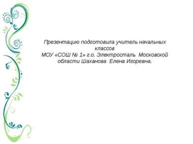 Презентацию подготовила учитель начальных классов МОУ «СОШ № 1» г.о. Электрос...