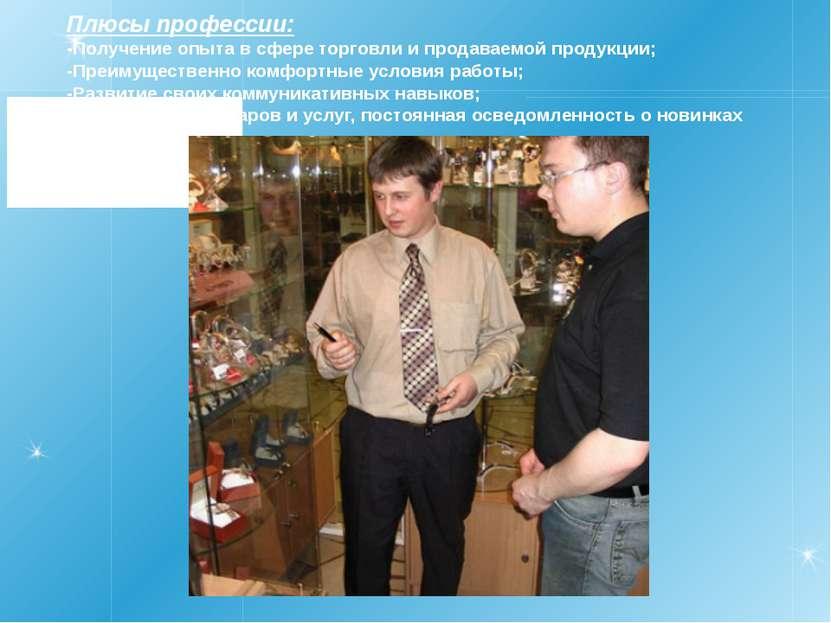 Плюсы профессии: -Получение опыта в сфере торговли и продаваемой продукции; -...