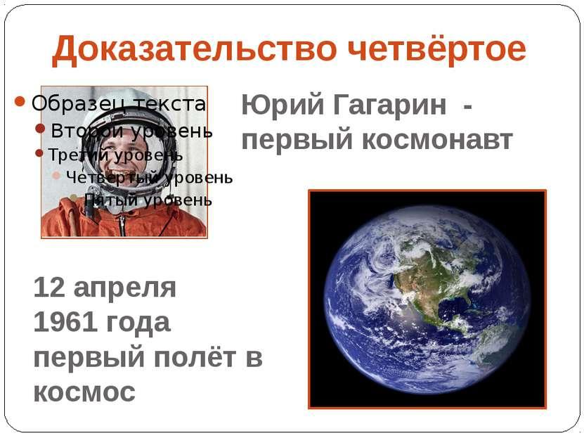 Доказательство четвёртое Юрий Гагарин - первый космонавт 12 апреля 1961 года ...