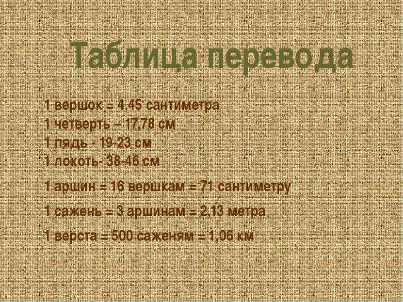 Таблица перевода 1 вершок = 4,45 сантиметра 1 четверть – 17,78 см 1 пядь - 19...