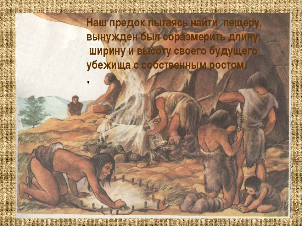 Наш предок пытаясь найти пещеру, вынужден был соразмерить длину, ширину и выс...