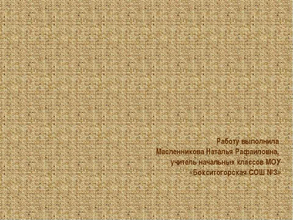 Работу выполнила Масленникова Наталья Рафаиловна, учитель начальных классов М...