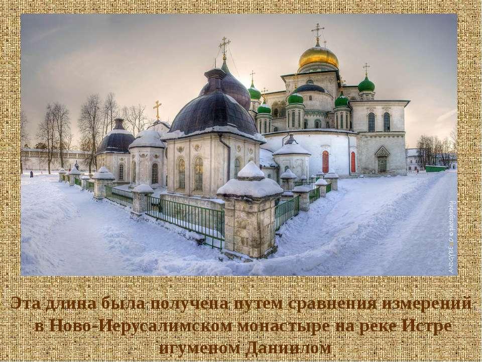 Эта длина была получена путем сравнения измерений в Ново-Иерусалимском монаст...