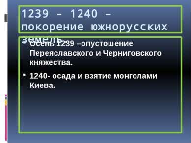 1239 - 1240 – покорение южнорусских земель. Осень 1239 –опустошение Переяслав...