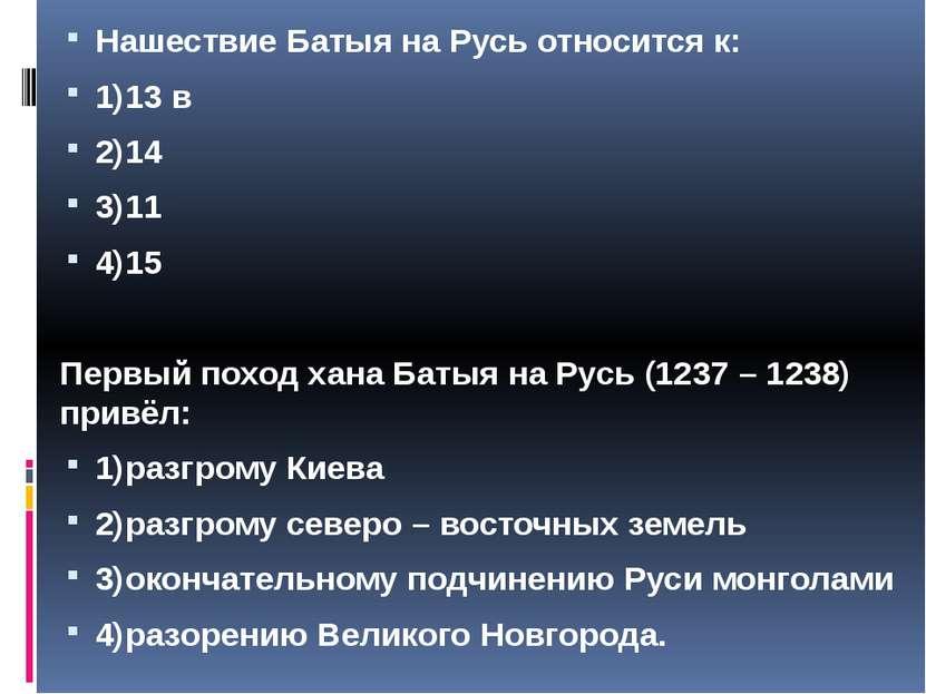 Нашествие Батыя на Русь относится к: 1)13 в 2)14 3)11 4)15 Первый поход хана ...